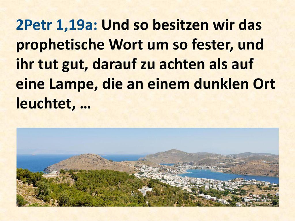 2Petr 1,19a: Und so besitzen wir das prophetische Wort um so fester, und ihr tut gut, darauf zu achten als auf eine Lampe, die an einem dunklen Ort leuchtet, …