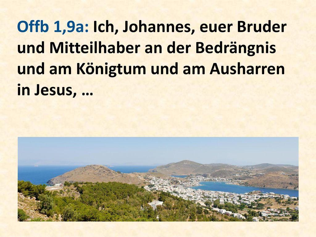 Offb 1,9a: Ich, Johannes, euer Bruder und Mitteilhaber an der Bedrängnis und am Königtum und am Ausharren in Jesus, …