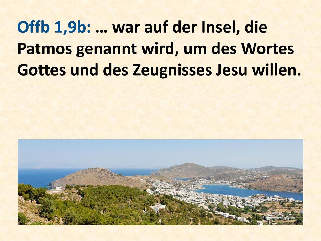 Offb 1,9b: … war auf der Insel, die Patmos genannt wird, um des Wortes Gottes und des Zeugnisses Jesu willen.