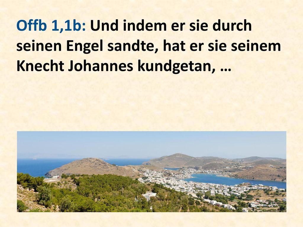 Offb 1,1b: Und indem er sie durch seinen Engel sandte, hat er sie seinem Knecht Johannes kundgetan, …
