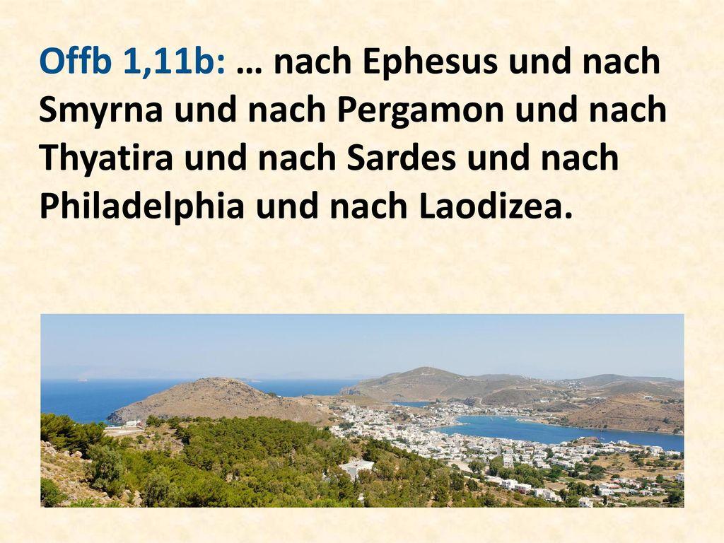 Offb 1,11b: … nach Ephesus und nach Smyrna und nach Pergamon und nach Thyatira und nach Sardes und nach Philadelphia und nach Laodizea.