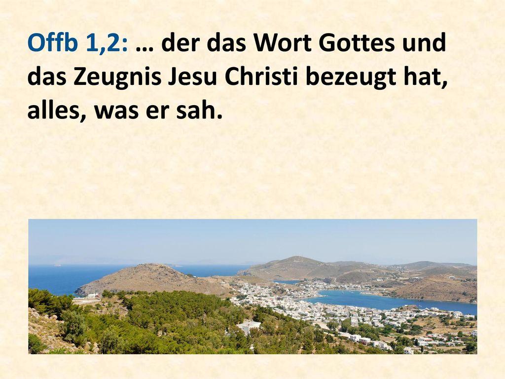 Offb 1,2: … der das Wort Gottes und das Zeugnis Jesu Christi bezeugt hat, alles, was er sah.