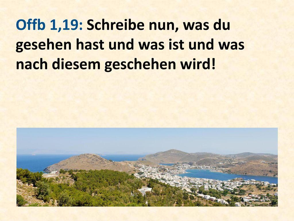 Offb 1,19: Schreibe nun, was du gesehen hast und was ist und was nach diesem geschehen wird!