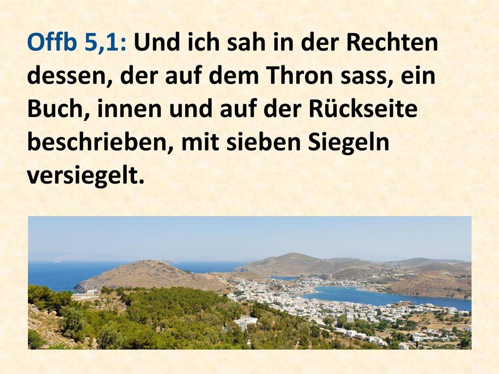 Offb 5,1: Und ich sah in der Rechten dessen, der auf dem Thron sass, ein Buch, innen und auf der Rückseite beschrieben, mit sieben Siegeln versiegelt.