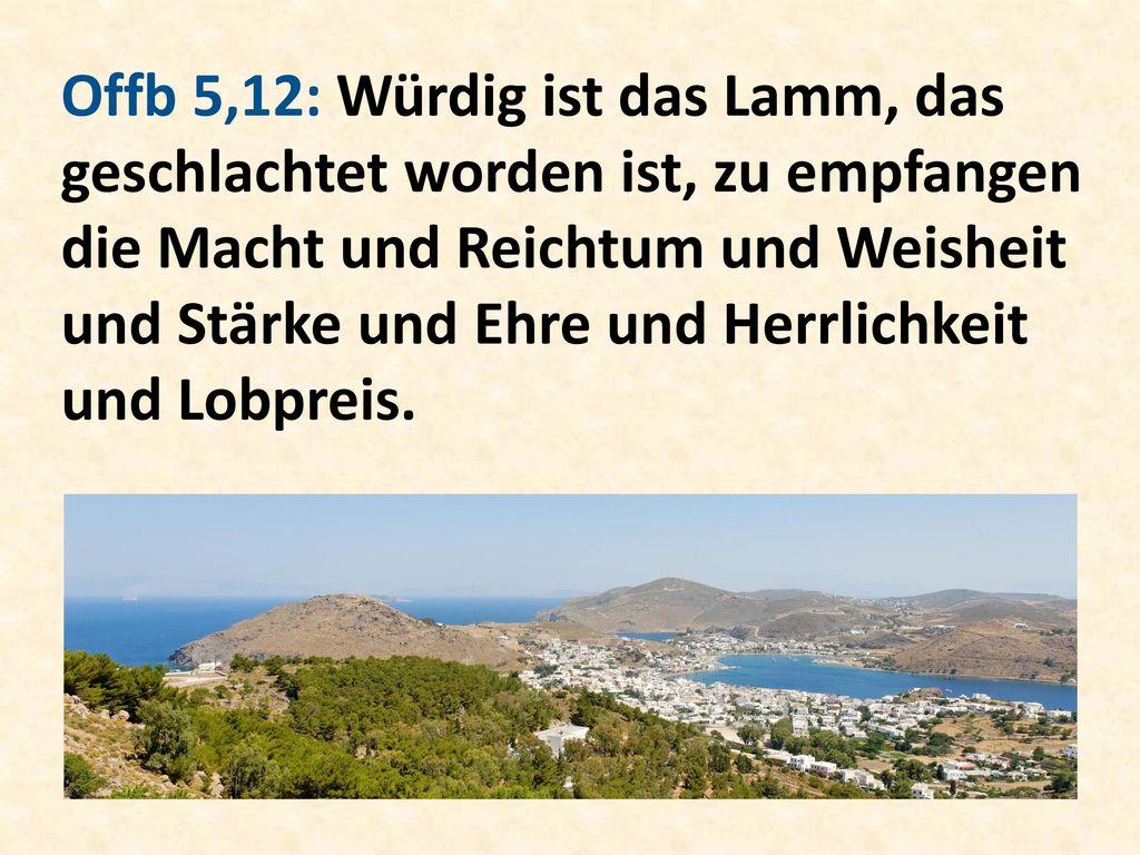 Offb 5,12: Würdig ist das Lamm, das geschlachtet worden ist, zu empfangen die Macht und Reichtum und Weisheit und Stärke und Ehre und Herrlichkeit und Lobpreis.