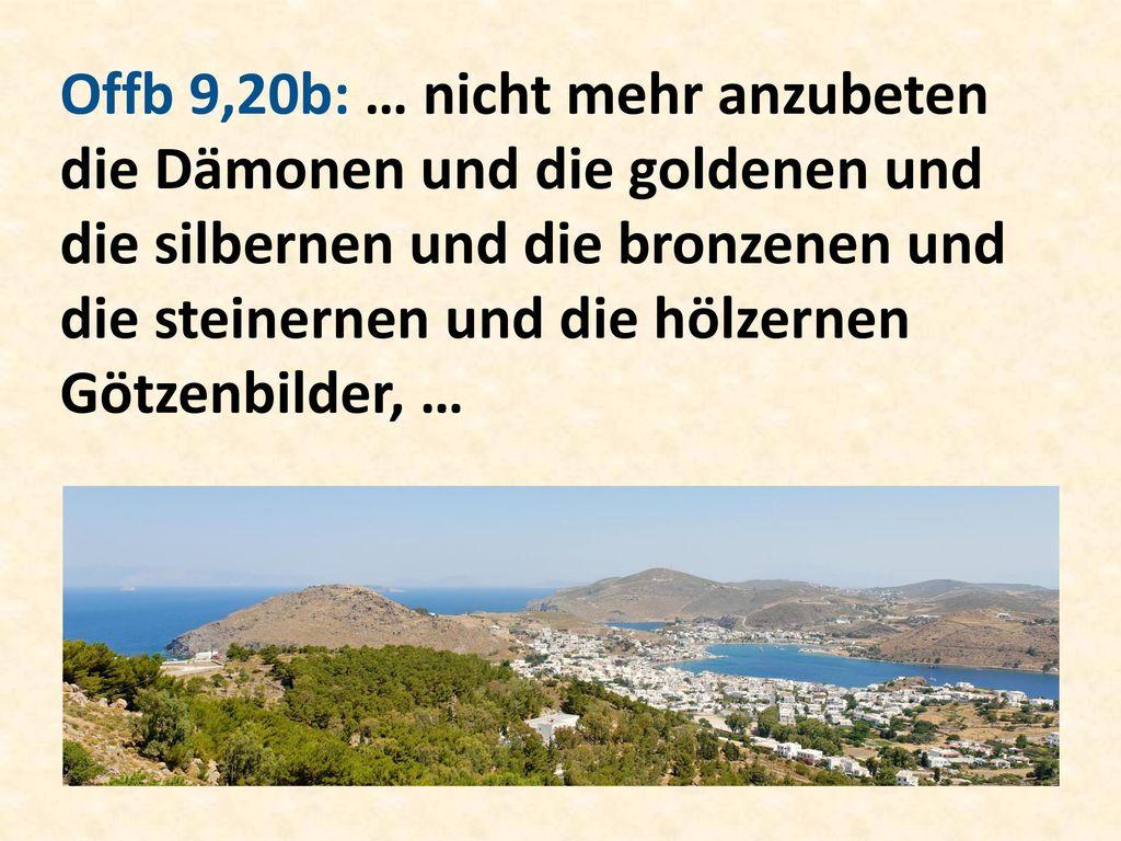 Offb 9,20b: … nicht mehr anzubeten die Dämonen und die goldenen und die silbernen und die bronzenen und die steinernen und die hölzernen Götzenbilder, …