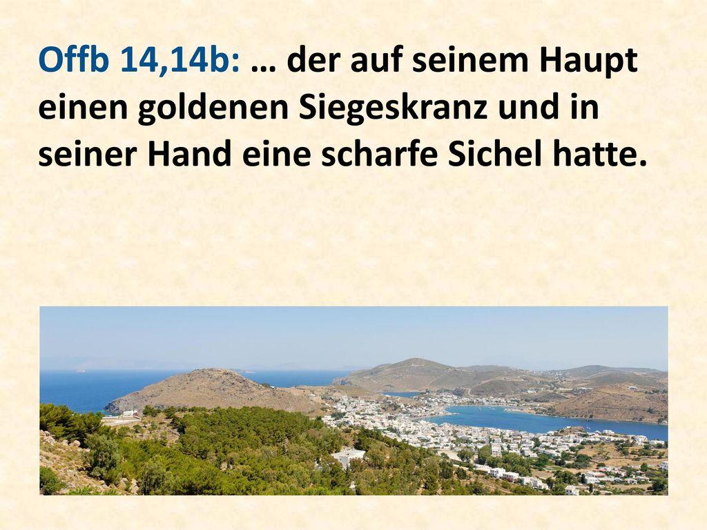 Offb 14,14b: … der auf seinem Haupt einen goldenen Siegeskranz und in seiner Hand eine scharfe Sichel hatte.