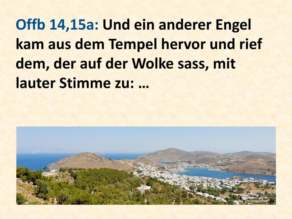 Offb 14,15a: Und ein anderer Engel kam aus dem Tempel hervor und rief dem, der auf der Wolke sass, mit lauter Stimme zu: …