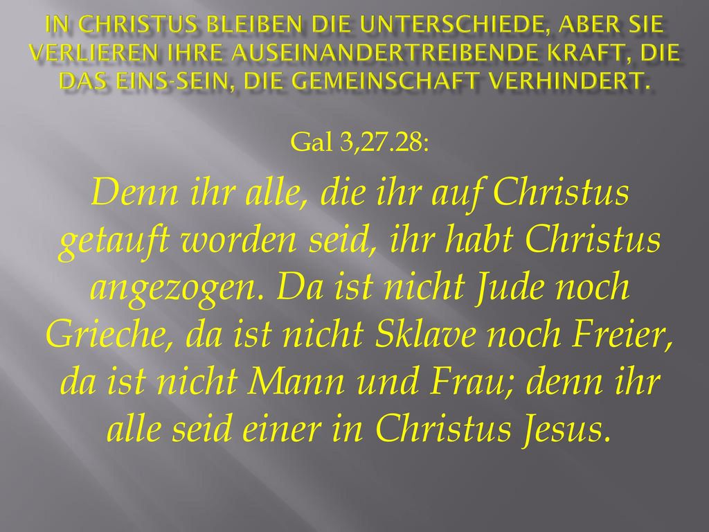 In Christus bleiben die Unterschiede, aber sie verlieren ihre auseinandertreibende Kraft, die das Eins-Sein, die Gemeinschaft verhindert.