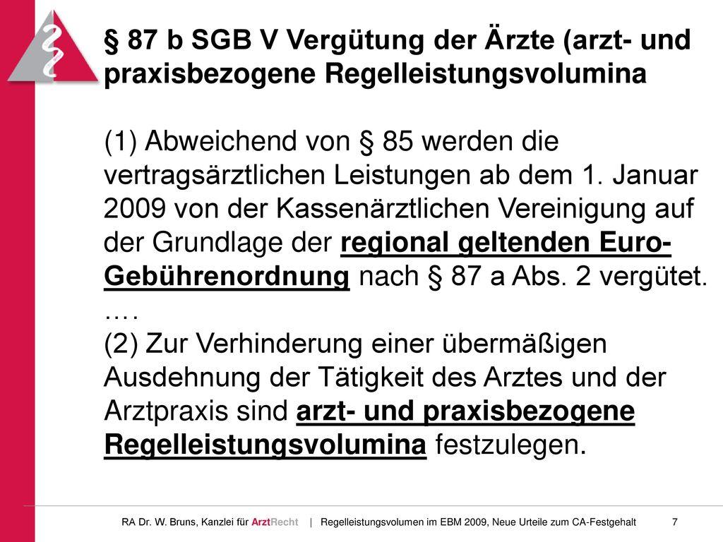§ 87 b SGB V Vergütung der Ärzte (arzt- und praxisbezogene Regelleistungsvolumina (1) Abweichend von § 85 werden die vertragsärztlichen Leistungen ab dem 1. Januar 2009 von der Kassenärztlichen Vereinigung auf der Grundlage der regional geltenden Euro-Gebührenordnung nach § 87 a Abs. 2 vergütet. …. (2) Zur Verhinderung einer übermäßigen Ausdehnung der Tätigkeit des Arztes und der Arztpraxis sind arzt- und praxisbezogene Regelleistungsvolumina festzulegen.