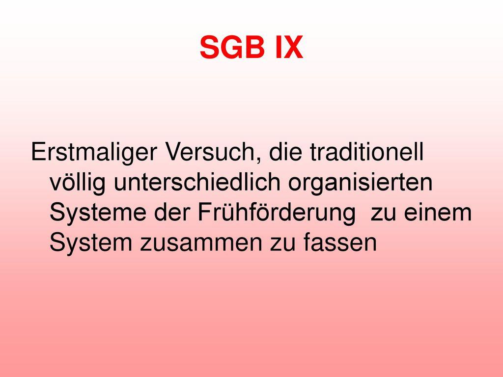 SGB IX Erstmaliger Versuch, die traditionell völlig unterschiedlich organisierten Systeme der Frühförderung zu einem System zusammen zu fassen.