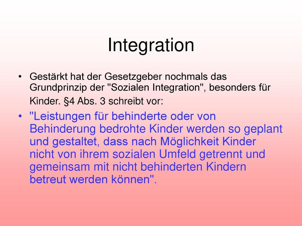 Integration Gestärkt hat der Gesetzgeber nochmals das Grundprinzip der Sozialen Integration , besonders für Kinder. §4 Abs. 3 schreibt vor: