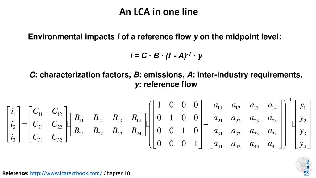 An LCA in one line Environmental impacts i of a reference flow y on the midpoint level: i = C ∙ B ∙ (I - A)-1 ∙ y.