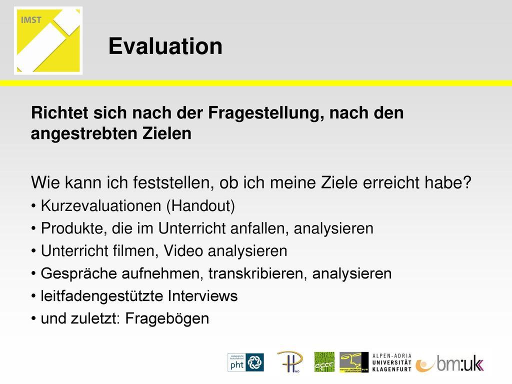 Evaluation Richtet sich nach der Fragestellung, nach den angestrebten Zielen. Wie kann ich feststellen, ob ich meine Ziele erreicht habe