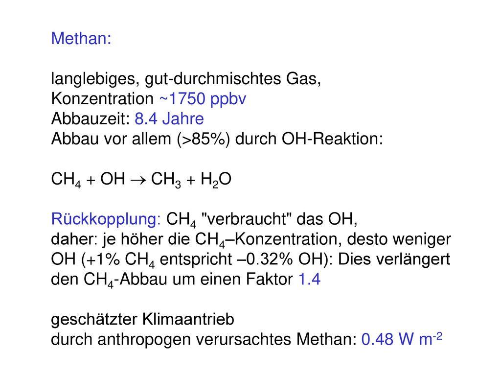 Methan: langlebiges, gut-durchmischtes Gas, Konzentration ~1750 ppbv. Abbauzeit: 8.4 Jahre. Abbau vor allem (>85%) durch OH-Reaktion: