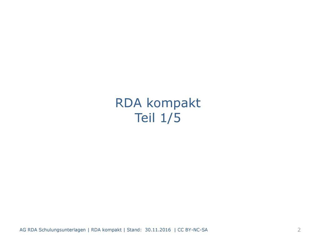 RDA kompakt Teil 1/5 AG RDA Schulungsunterlagen | RDA kompakt | Stand: 30.11.2016 | CC BY-NC-SA