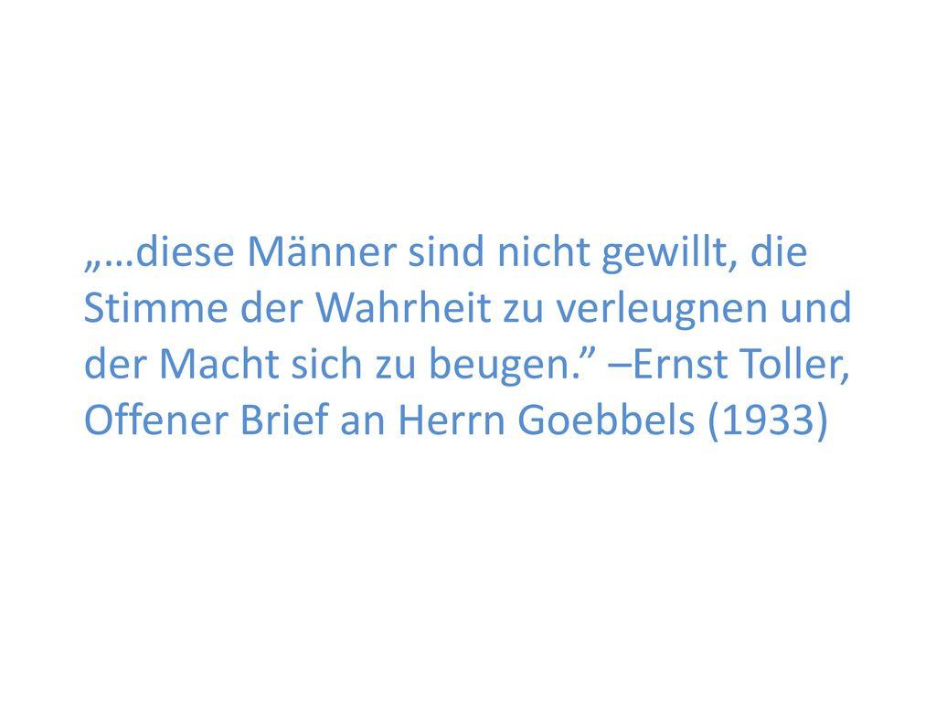 """""""…diese Männer sind nicht gewillt, die Stimme der Wahrheit zu verleugnen und der Macht sich zu beugen. –Ernst Toller, Offener Brief an Herrn Goebbels (1933)"""