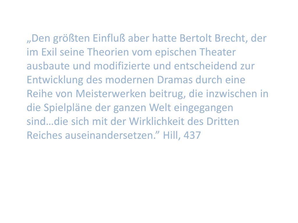 """""""Den größten Einfluß aber hatte Bertolt Brecht, der im Exil seine Theorien vom epischen Theater ausbaute und modifizierte und entscheidend zur Entwicklung des modernen Dramas durch eine Reihe von Meisterwerken beitrug, die inzwischen in die Spielpläne der ganzen Welt eingegangen sind…die sich mit der Wirklichkeit des Dritten Reiches auseinandersetzen. Hill, 437"""