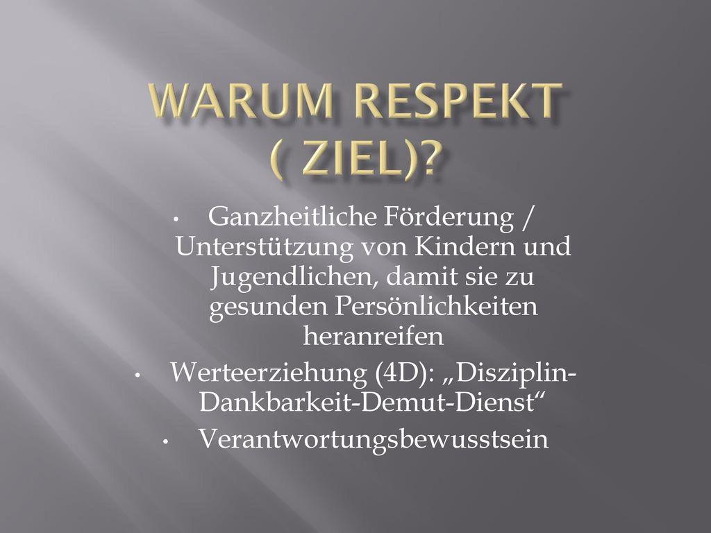 Warum Respekt ( Ziel) Ganzheitliche Förderung / Unterstützung von Kindern und Jugendlichen, damit sie zu gesunden Persönlichkeiten heranreifen.