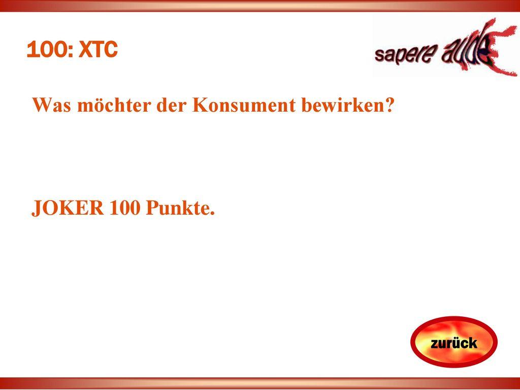100: XTC Was möchter der Konsument bewirken JOKER 100 Punkte.