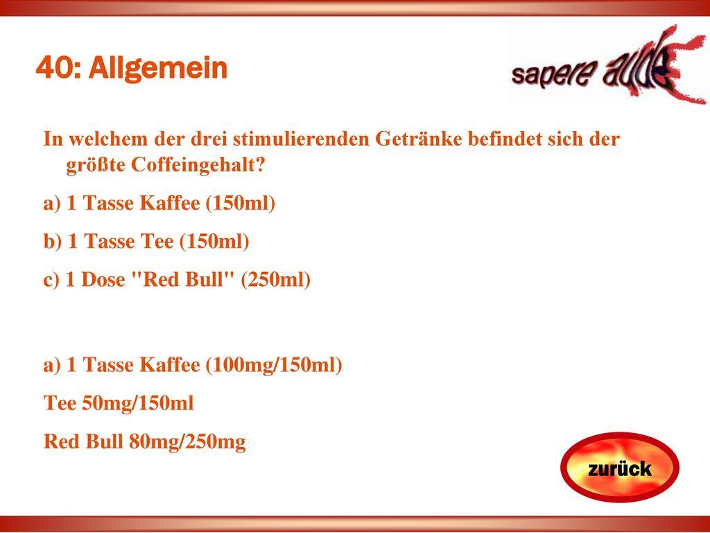 40: Allgemein In welchem der drei stimulierenden Getränke befindet sich der größte Coffeingehalt a) 1 Tasse Kaffee (150ml)