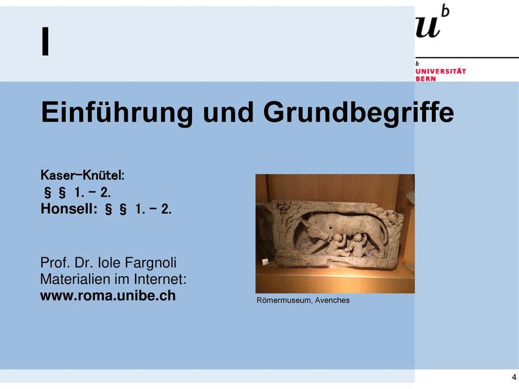 I Einführung und Grundbegriffe Kaser-Knütel: §§ 1. - 2. Honsell: §§ 1. - 2. Prof. Dr. Iole Fargnoli Materialien im Internet: www.roma.unibe.ch.
