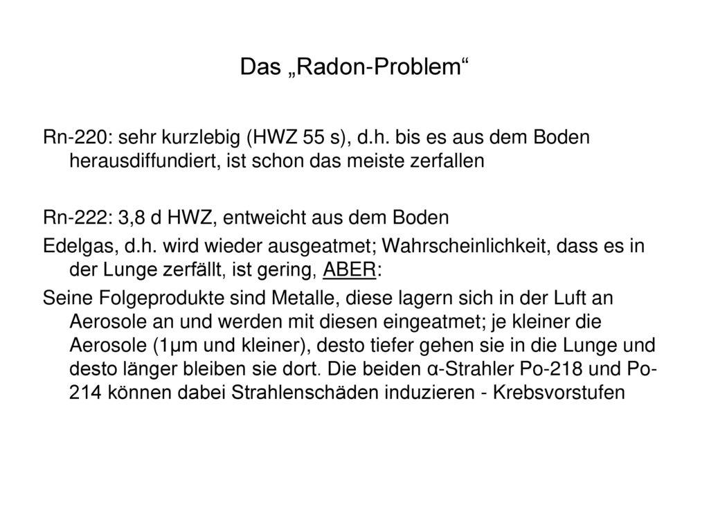 """Das """"Radon-Problem Rn-220: sehr kurzlebig (HWZ 55 s), d.h. bis es aus dem Boden herausdiffundiert, ist schon das meiste zerfallen."""