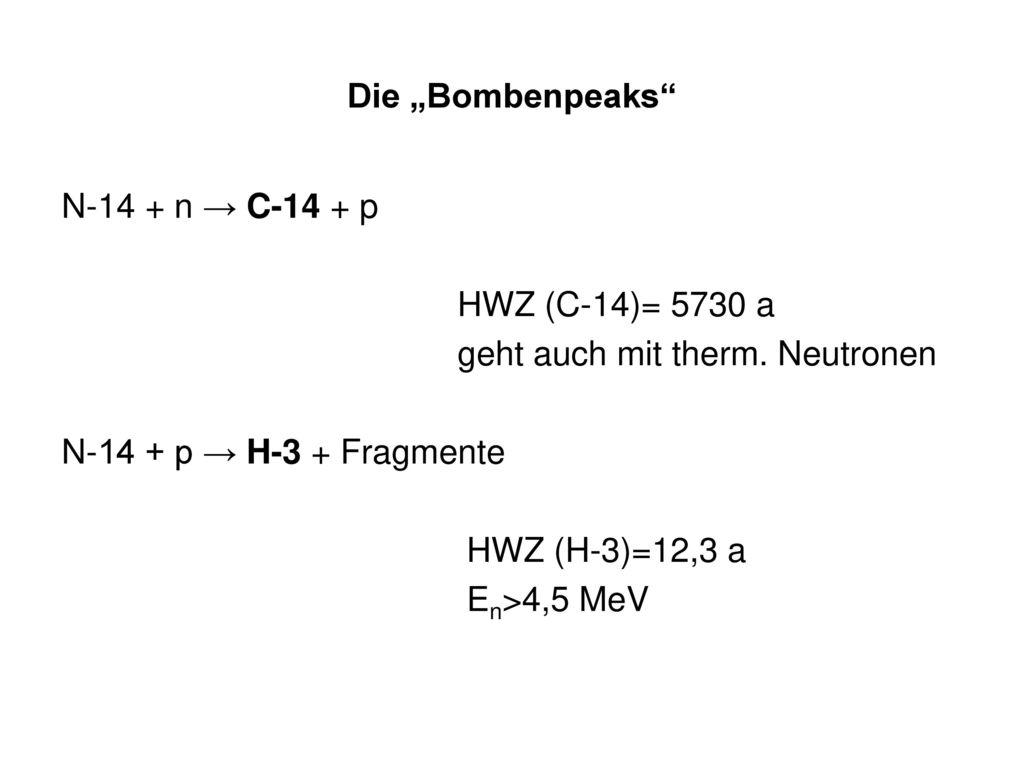 """Die """"Bombenpeaks N-14 + n → C-14 + p. HWZ (C-14)= 5730 a. geht auch mit therm. Neutronen. N-14 + p → H-3 + Fragmente."""