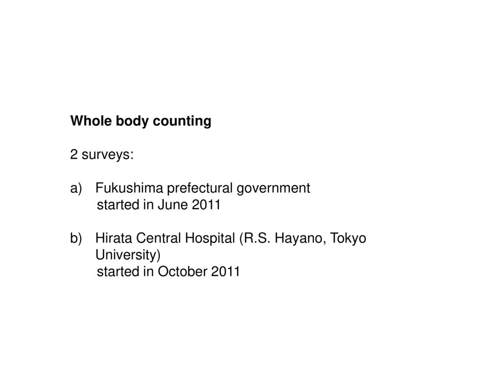 Whole body counting 2 surveys: Fukushima prefectural government. started in June 2011. Hirata Central Hospital (R.S. Hayano, Tokyo University)