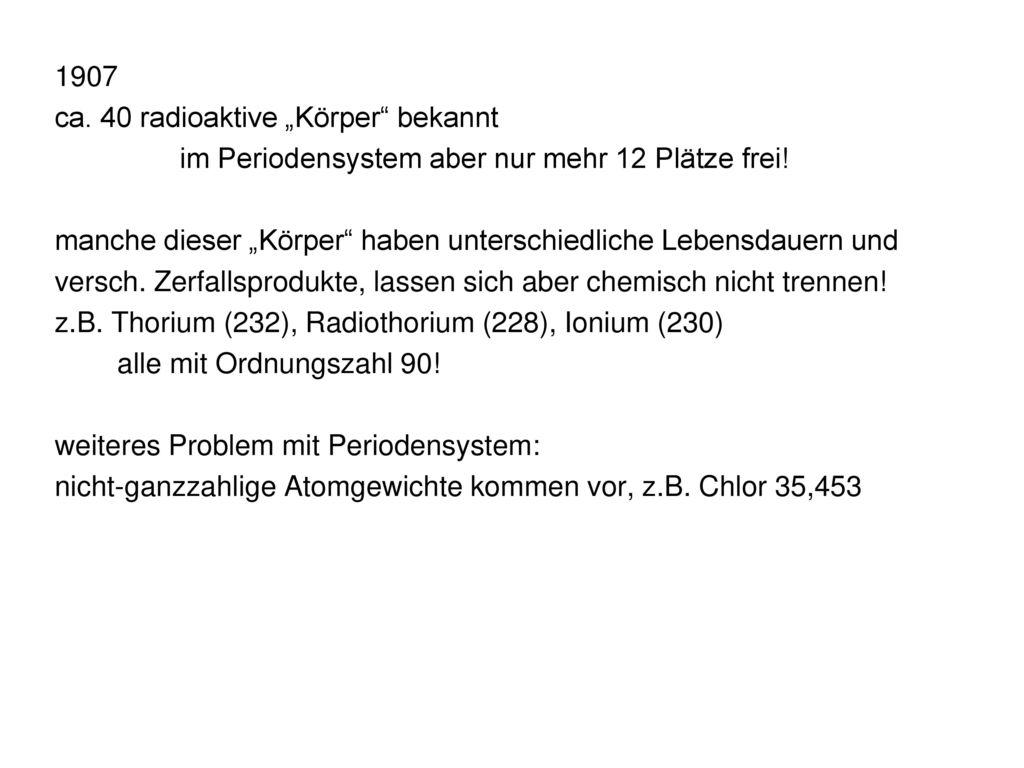 """1907 ca. 40 radioaktive """"Körper bekannt. im Periodensystem aber nur mehr 12 Plätze frei!"""