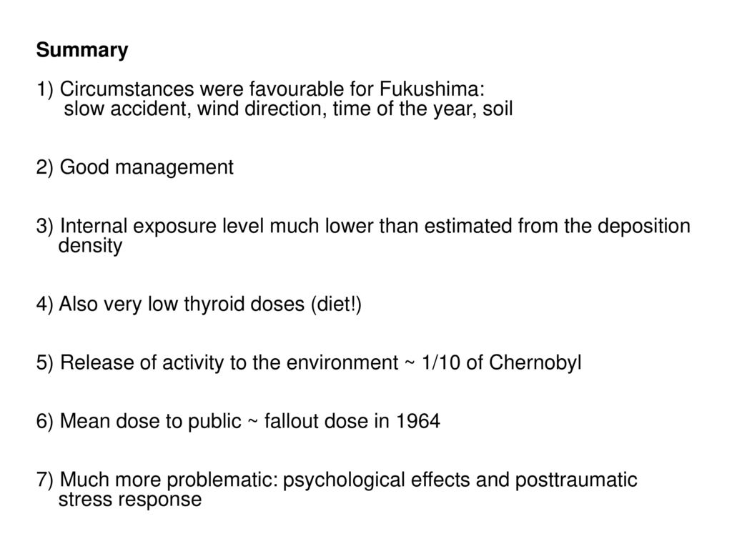 Summary 1) Circumstances were favourable for Fukushima: slow accident, wind direction, time of the year, soil.