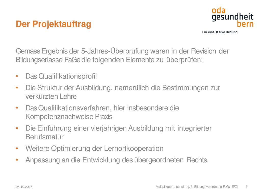 Der Projektauftrag Gemäss Ergebnis der 5-Jahres-Überprüfung waren in der Revision der. Bildungserlasse FaGe die folgenden Elemente zu überprüfen: