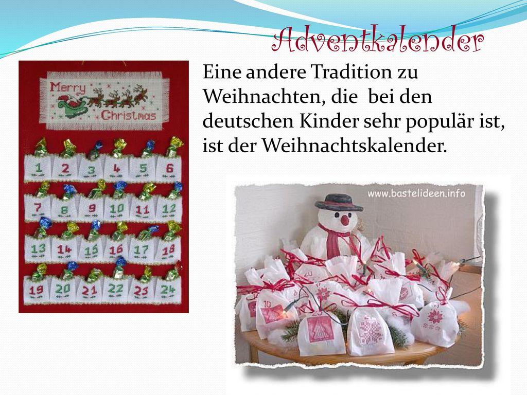 Adventkalender Eine andere Tradition zu Weihnachten, die bei den deutschen Kinder sehr populär ist, ist der Weihnachtskalender.