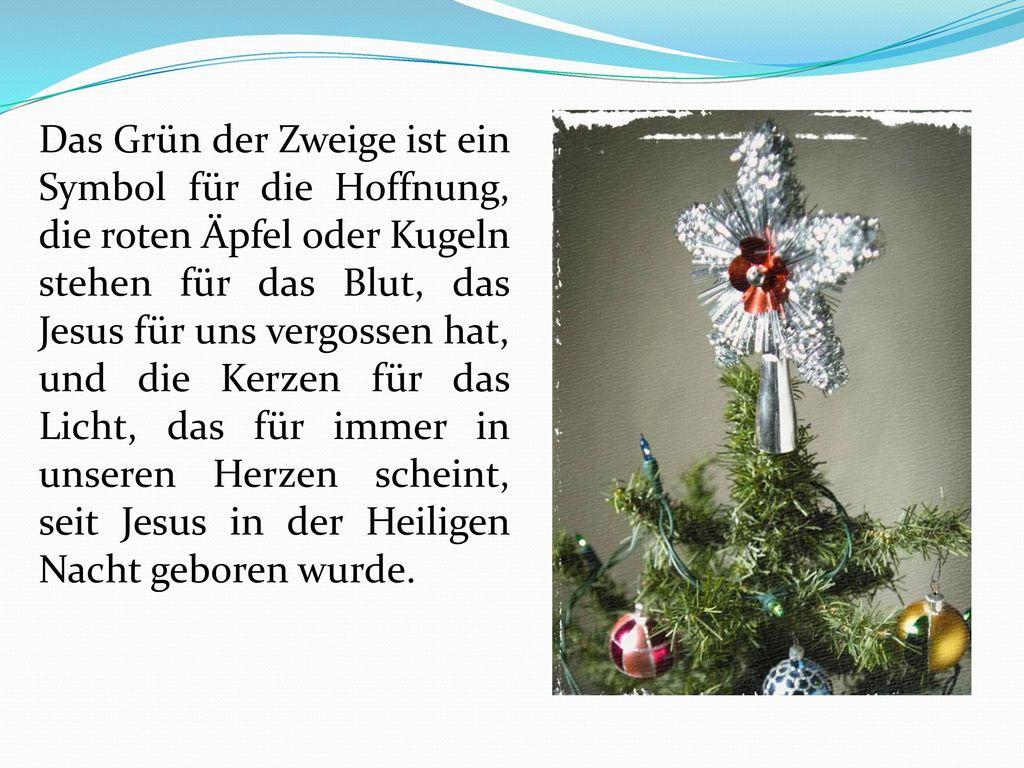 Das Grün der Zweige ist ein Symbol für die Hoffnung, die roten Äpfel oder Kugeln stehen für das Blut, das Jesus für uns vergossen hat, und die Kerzen für das Licht, das für immer in unseren Herzen scheint, seit Jesus in der Heiligen Nacht geboren wurde.