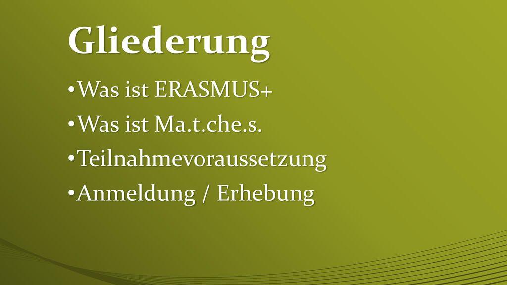 Gliederung Was ist ERASMUS+ Was ist Ma.t.che.s. Teilnahmevoraussetzung