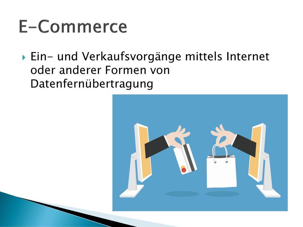 E-Commerce Ein- und Verkaufsvorgänge mittels Internet oder anderer Formen von Datenfernübertragung.