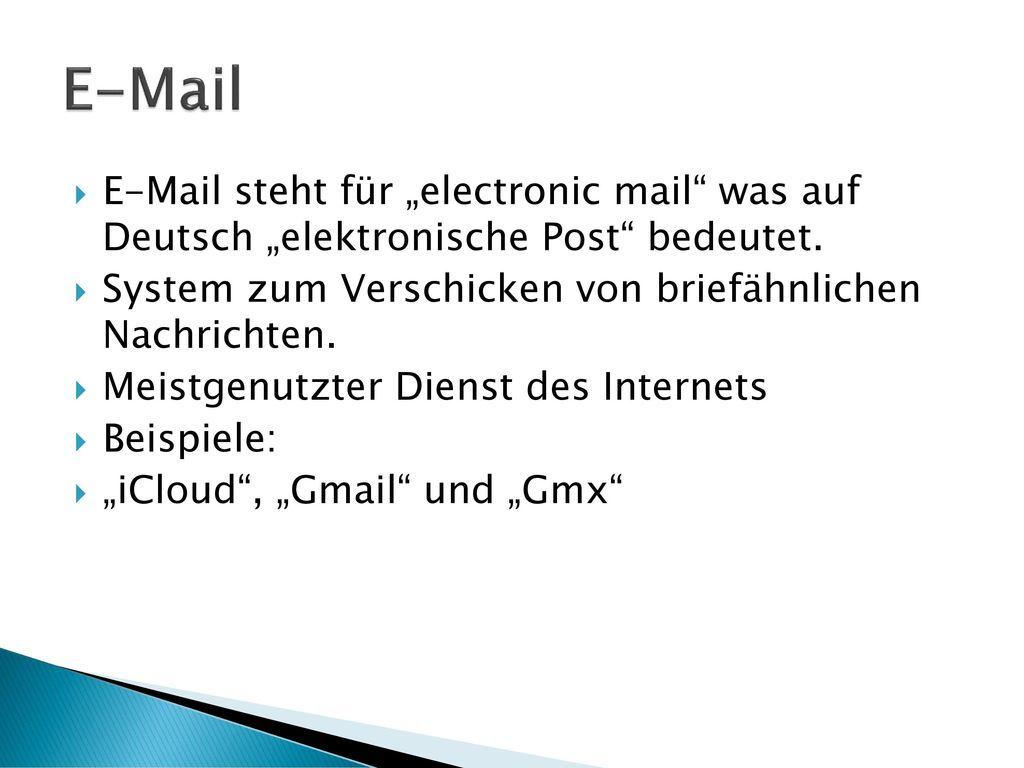 """E-Mail E-Mail steht für """"electronic mail was auf Deutsch """"elektronische Post bedeutet. System zum Verschicken von briefähnlichen Nachrichten."""