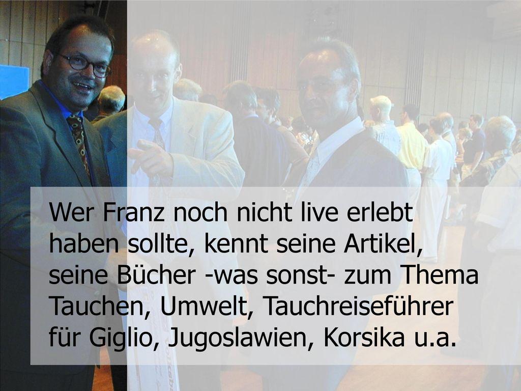 Wer Franz noch nicht live erlebt haben sollte, kennt seine Artikel, seine Bücher -was sonst- zum Thema Tauchen, Umwelt, Tauchreiseführer für Giglio, Jugoslawien, Korsika u.a.