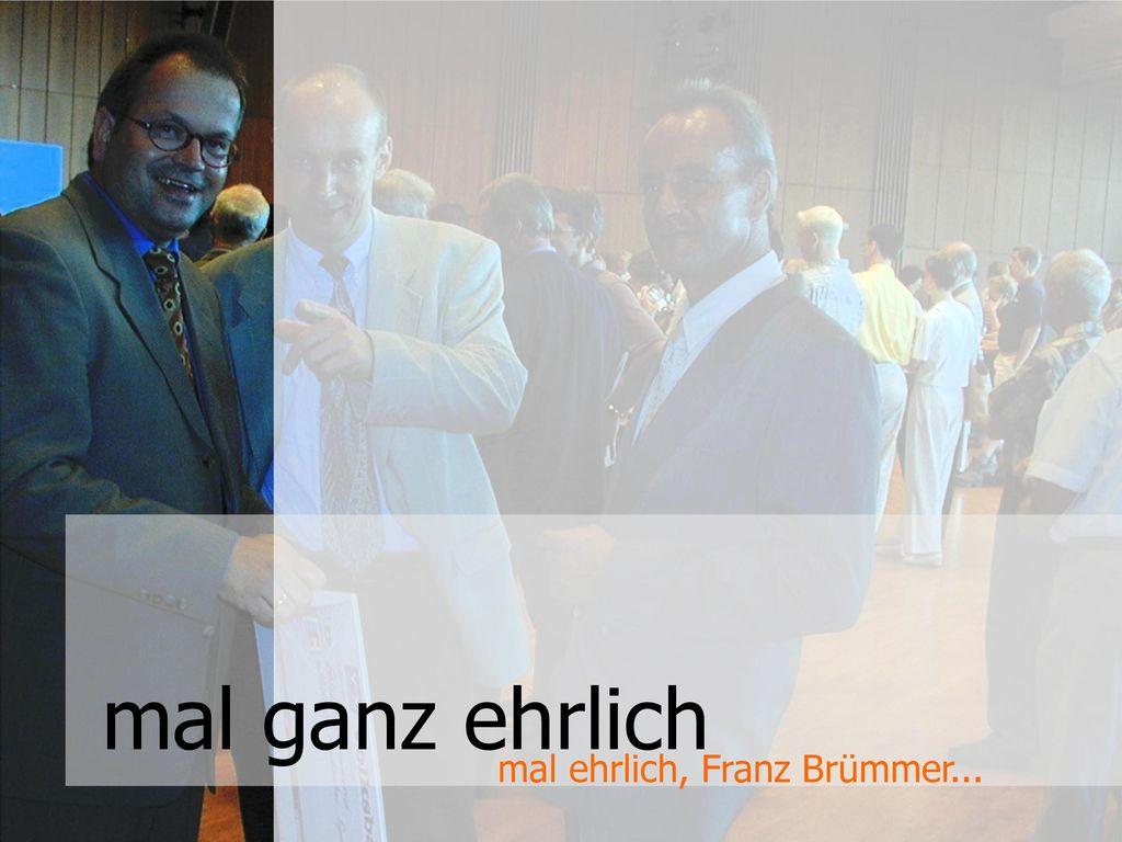 mal ganz ehrlich mal ehrlich, Franz Brümmer...