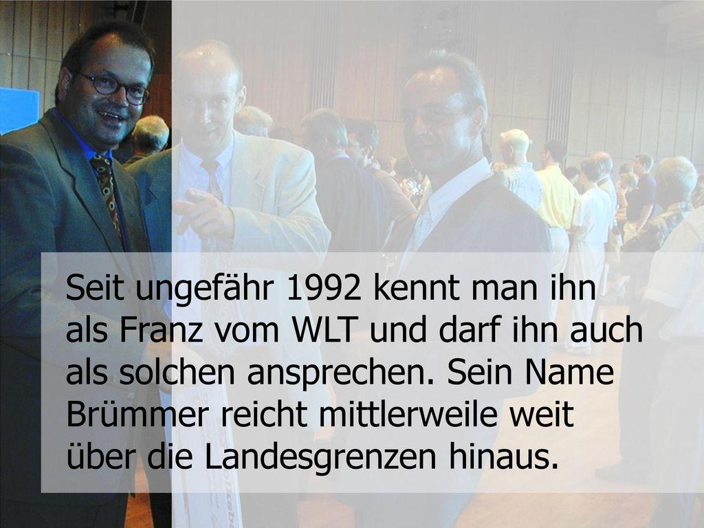 Seit ungefähr 1992 kennt man ihn als Franz vom WLT und darf ihn auch als solchen ansprechen.
