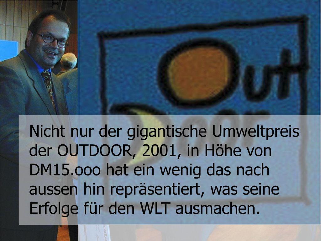Nicht nur der gigantische Umweltpreis der OUTDOOR, 2001, in Höhe von DM15.ooo hat ein wenig das nach aussen hin repräsentiert, was seine Erfolge für den WLT ausmachen.