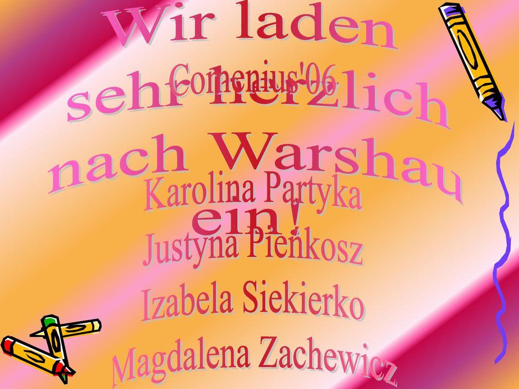 Wir laden sehr herzlich. nach Warshau. ein! Comenius 06. Karolina Partyka. Justyna Pieńkosz. Izabela Siekierko.