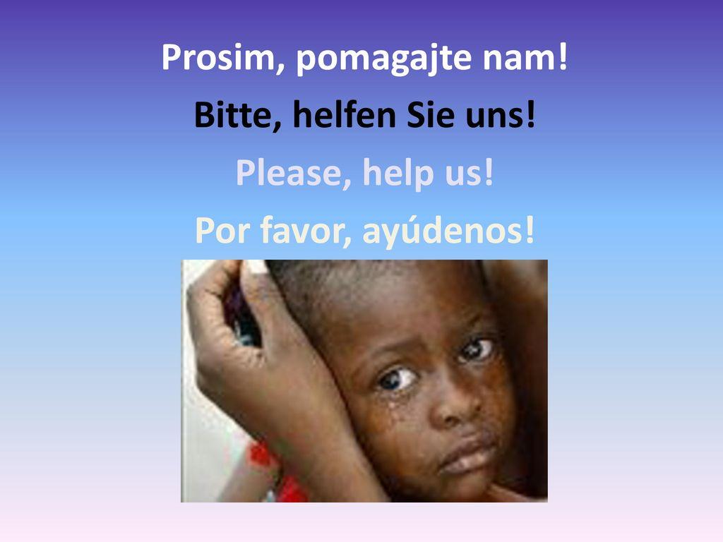 Prosim, pomagajte nam. Bitte, helfen Sie uns. Please, help us