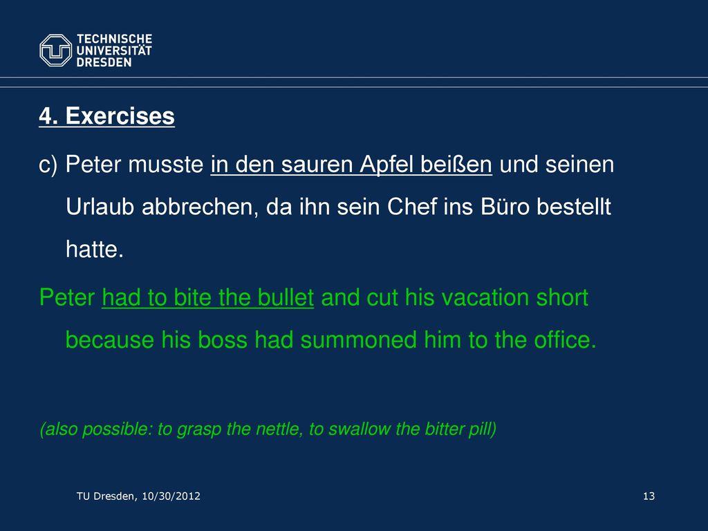 4. Exercises c) Peter musste in den sauren Apfel beißen und seinen Urlaub abbrechen, da ihn sein Chef ins Büro bestellt hatte.