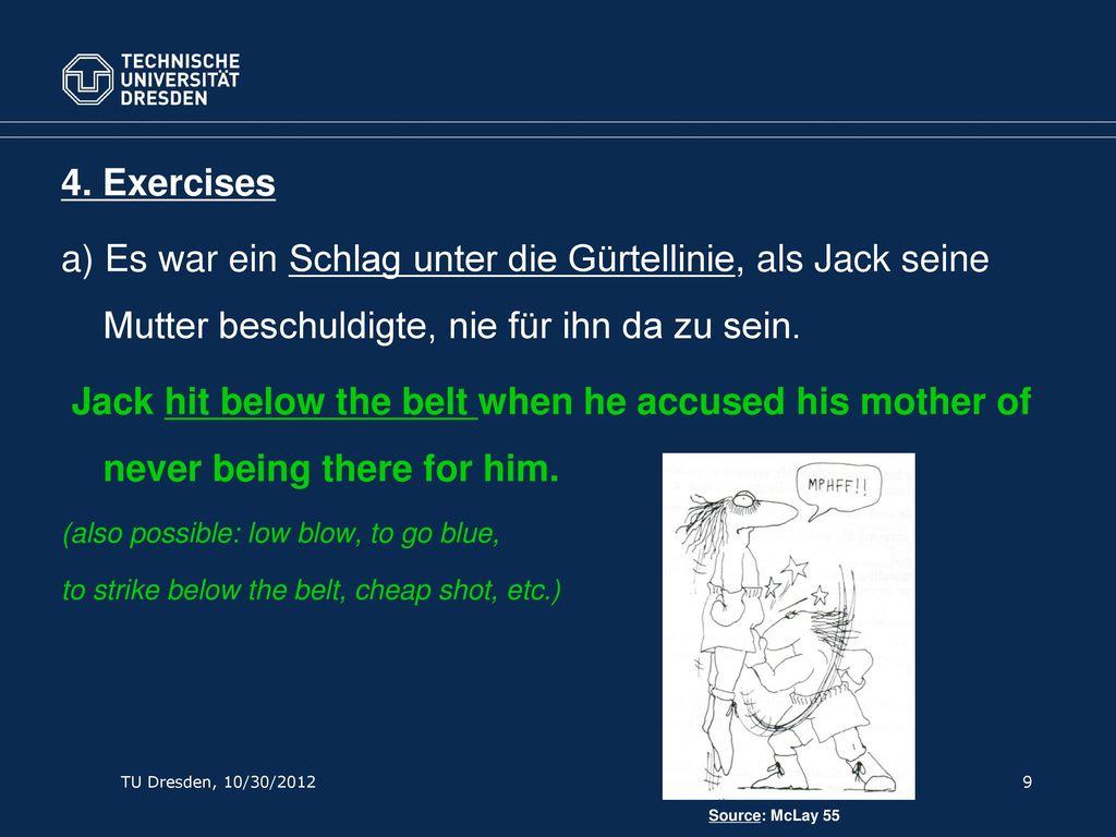 4. Exercises a) Es war ein Schlag unter die Gürtellinie, als Jack seine Mutter beschuldigte, nie für ihn da zu sein.