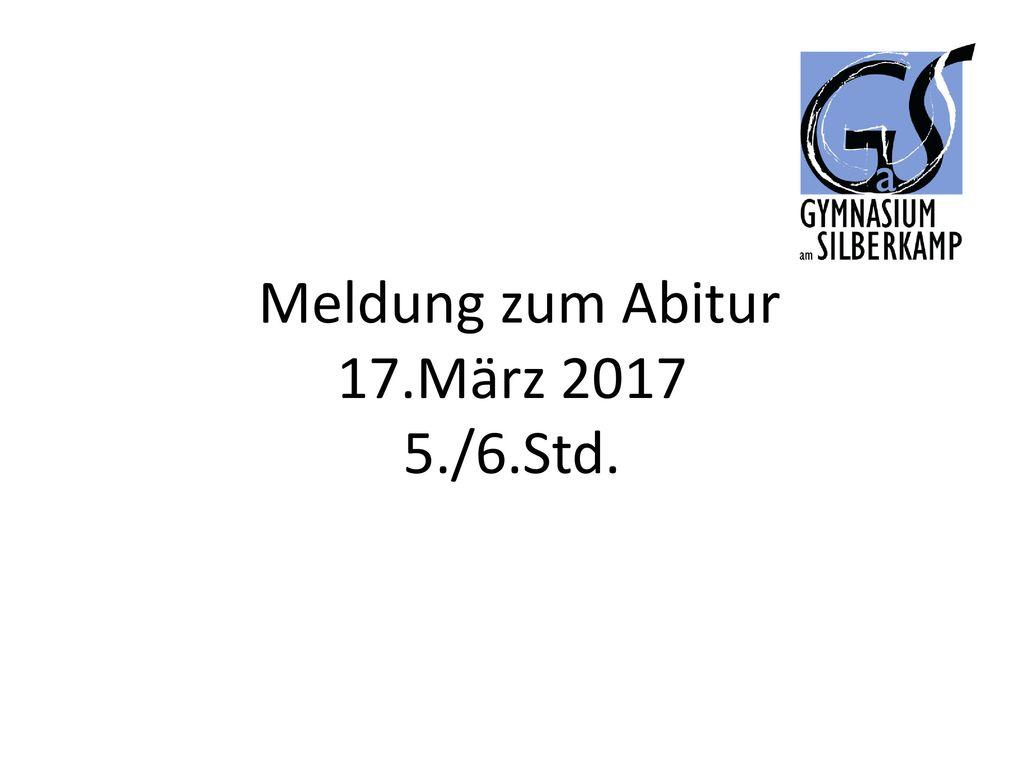 Meldung zum Abitur 17.März 2017 5./6.Std.