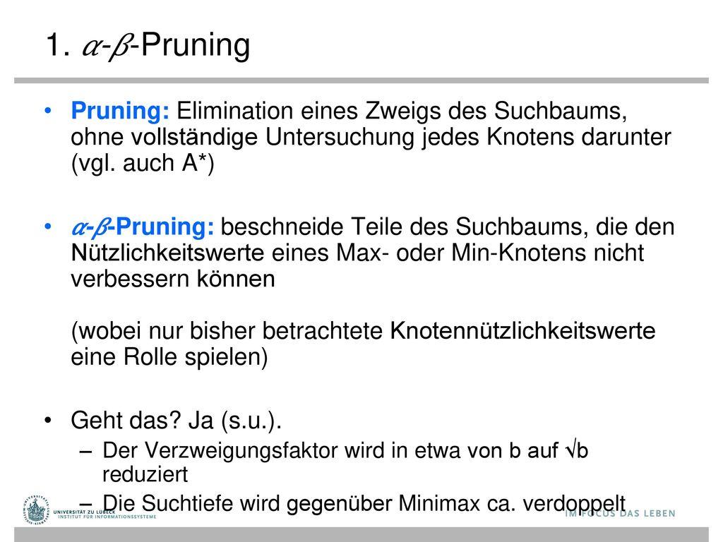 1. 𝛼-𝛽-Pruning Pruning: Elimination eines Zweigs des Suchbaums, ohne vollständige Untersuchung jedes Knotens darunter (vgl. auch A*)