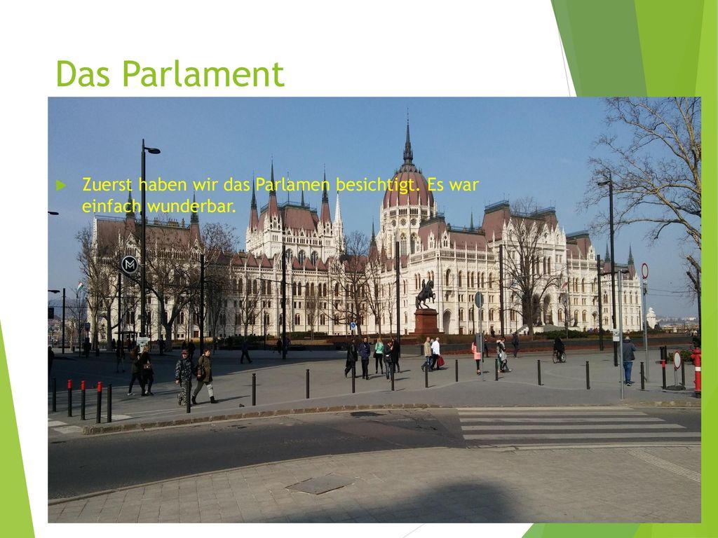 Das Parlament Zuerst haben wir das Parlamen besichtigt. Es war einfach wunderbar.