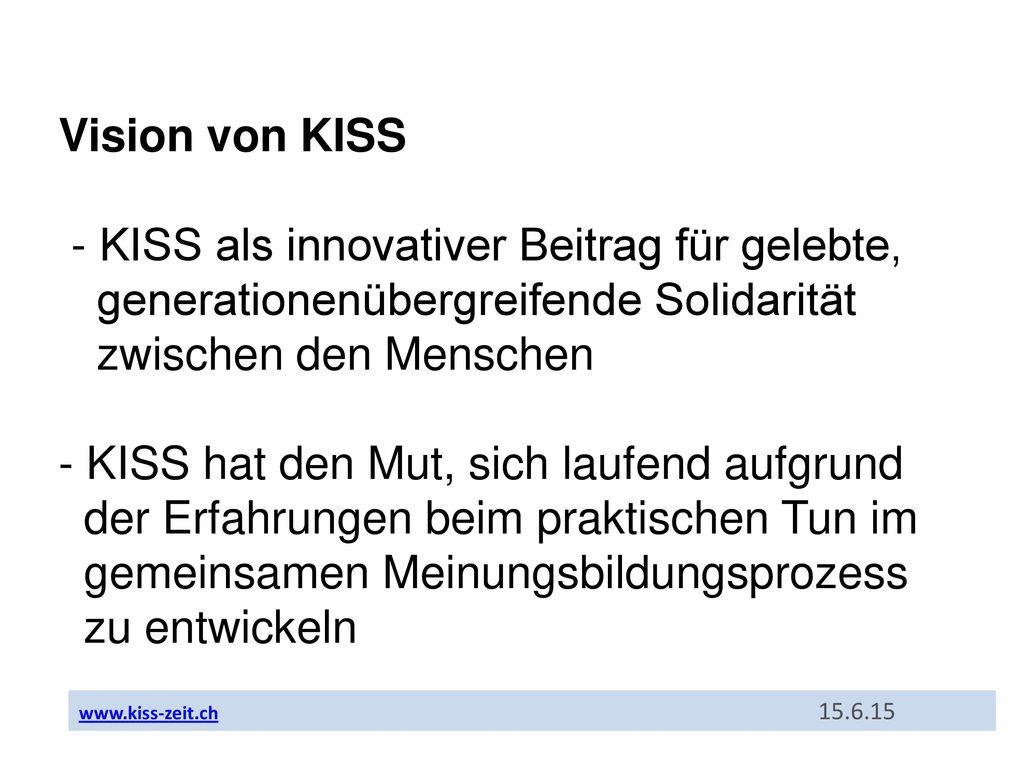 Vision von KISS - KISS als innovativer Beitrag für gelebte, generationenübergreifende Solidarität zwischen den Menschen - KISS hat den Mut, sich laufend aufgrund der Erfahrungen beim praktischen Tun im gemeinsamen Meinungsbildungsprozess zu entwickeln