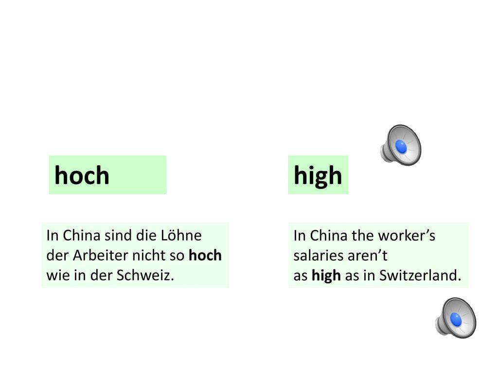 hoch high. In China sind die Löhne der Arbeiter nicht so hoch wie in der Schweiz. In China the worker's.